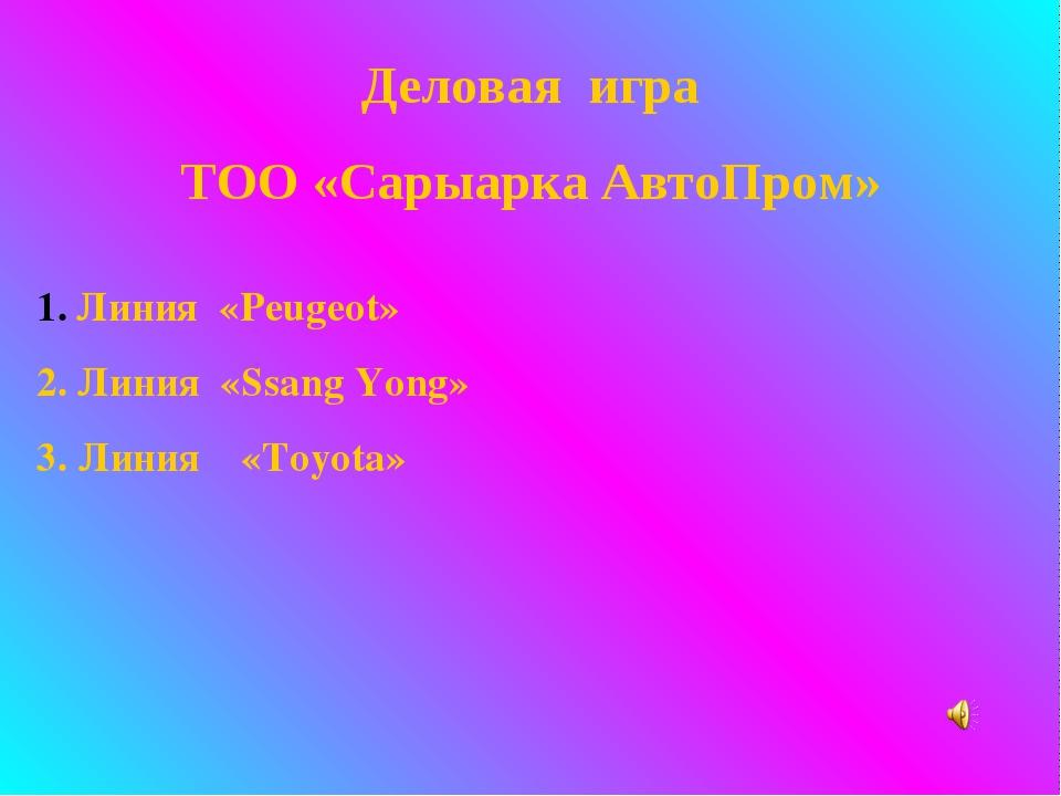 Деловая игра ТОО «Сарыарка АвтоПром» Линия «Peugeot» 2. Линия «Ssang Yong» 3....