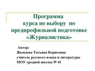 Программа курса по выбору по предпрофильной подготовке «Журналистика» Автор: