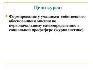 Цели курса: Формирование у учащихся собственного обоснованного мнения по перв