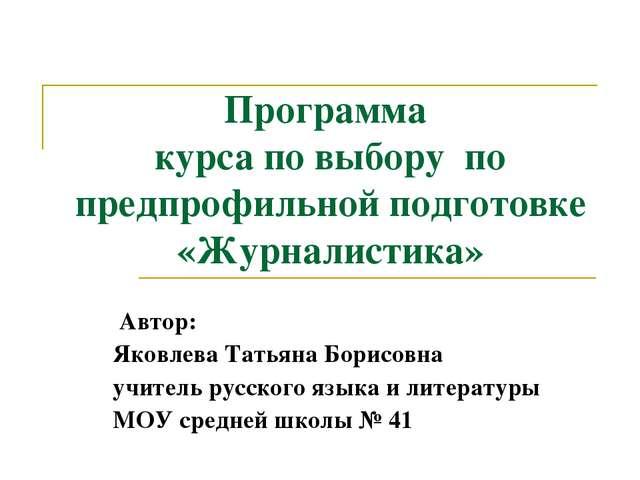 Программа курса по выбору по предпрофильной подготовке «Журналистика» Автор:...