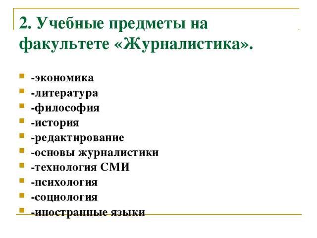 2. Учебные предметы на факультете «Журналистика». -экономика -литература -фил...
