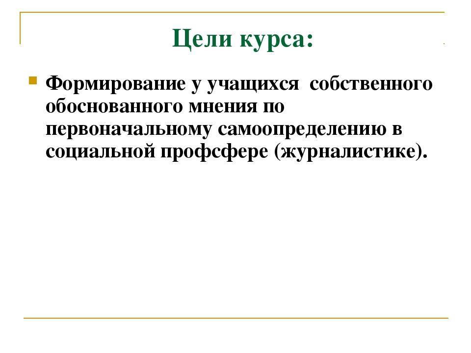 Цели курса: Формирование у учащихся собственного обоснованного мнения по перв...