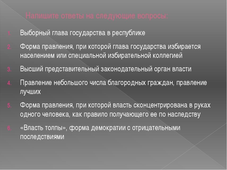 Напишите ответы на следующие вопросы: Выборный глава государства в республике...