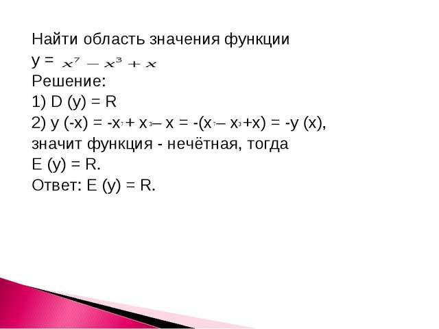 Найти область значения функции у = Решение: 1) D (y) = R 2) y (-x) = -x + x –...