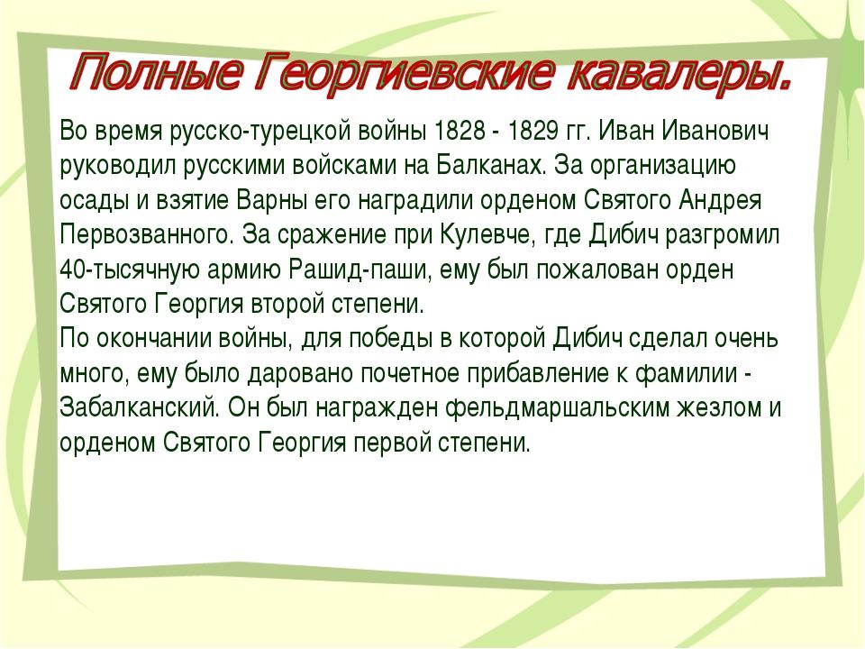Во время русско-турецкой войны 1828 - 1829 гг. Иван Иванович руководил русски...