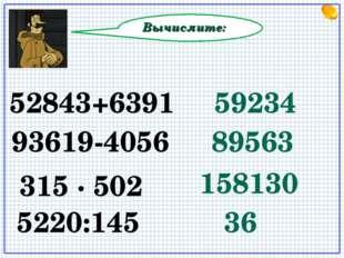Вычислите: 52843+6391 59234 93619-4056 89563 5220:145 158130 315 ∙ 502 36