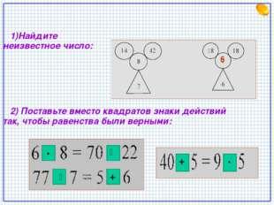 1)Найдите неизвестное число: 2) Поставьте вместо квадратов знаки действий та