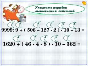 Укажите порядок выполнения действий: 9999: 9 + ( 506 – 127 · 2 ) · 10 – 13 =