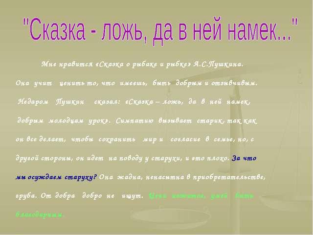 Мне нравится «Сказка о рыбаке и рыбке» А.С.Пушкина. Она учит ценить то, что...