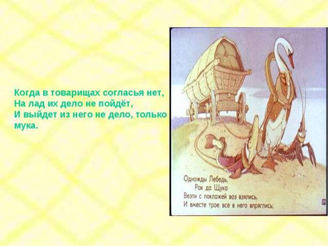 Когда в товарищах согласья нет, На лад их дело не пойдёт, И выйдет из него не...