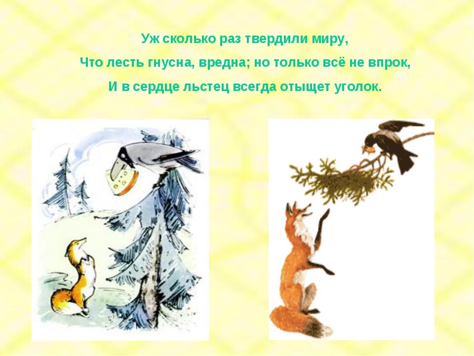 Уж сколько раз твердили миру, Что лесть гнусна, вредна; но только всё не впро...