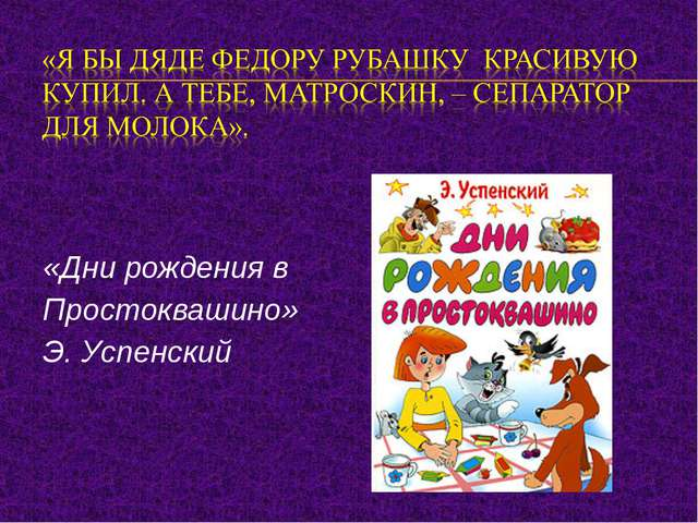 «Дни рождения в Простоквашино» Э. Успенский