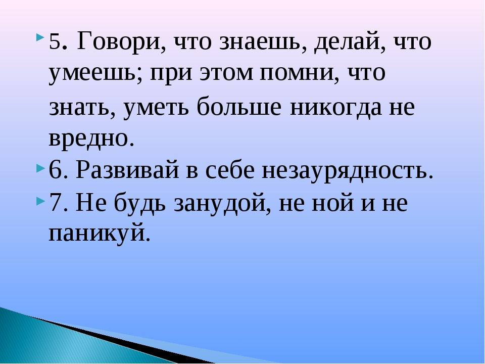 5. Говори, что знаешь, делай, что умеешь; при этом помни, что знать, уметь бо...