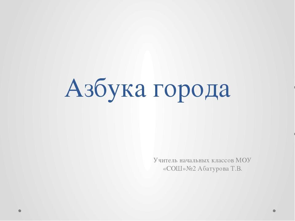 Азбука города Учитель начальных классов МОУ «СОШ»№2 Абатурова Т.В.