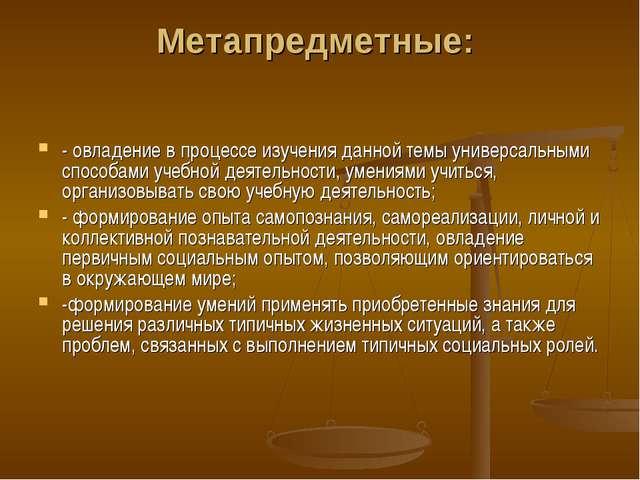 Метапредметные: - овладение в процессе изучения данной темы универсальными сп...