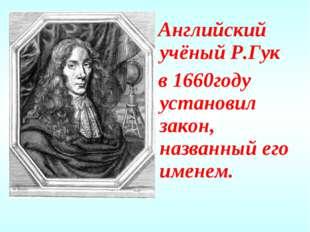 Английский учёный Р.Гук в 1660году установил закон, названный его именем.