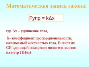 Математическая запись закона: Fупр = kΔx где Δx – удлинение тела, k– коэффици