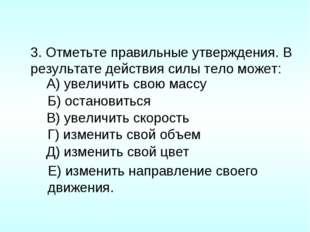 3. Отметьте правильные утверждения. В результате действия силы тело может: А)