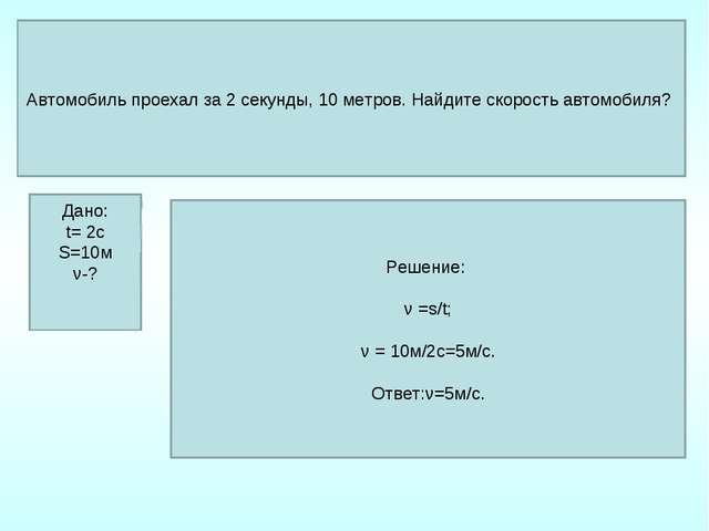 Дано: t= 2c S=10м ν-? Решение: ν =s/t; ν = 10м/2с=5м/с. Ответ:ν=5м/с. Автомоб...