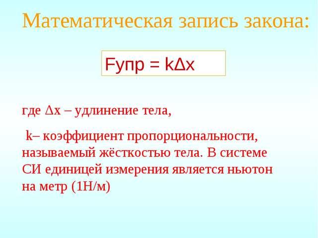 Математическая запись закона: Fупр = kΔx где Δx – удлинение тела, k– коэффици...