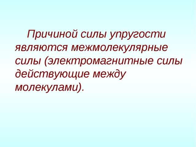 Причиной силы упругости являются межмолекулярные силы (электромагнитные силы...
