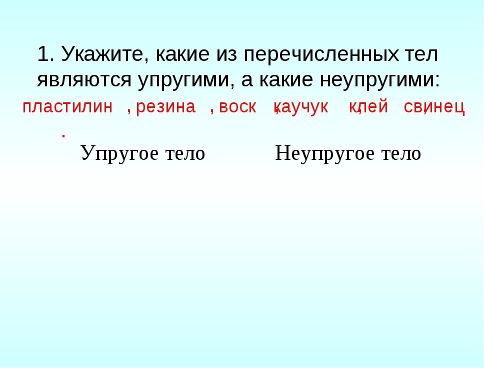 1. Укажите, какие из перечисленных тел являются упругими, а какие неупругими:...