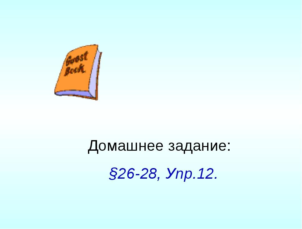 Домашнее задание: §26-28, Упр.12.