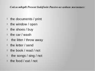 Сөйлемдерді Present Indefinite Passive-ке қойып жазыңыз: the documents / prin