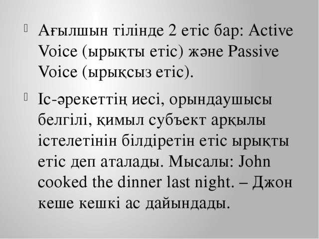Ағылшын тілінде 2 етіс бар: Active Voice (ырықты етіс) және Passive Voice (ыр...