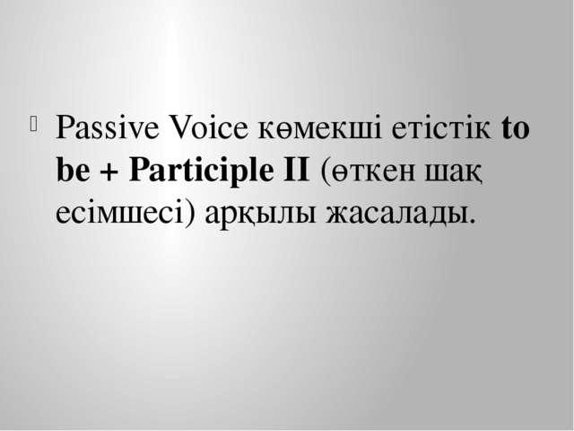 Passive Voice көмекші етістік to bе + Participle II (өткен шақ есімшесі) арқы...