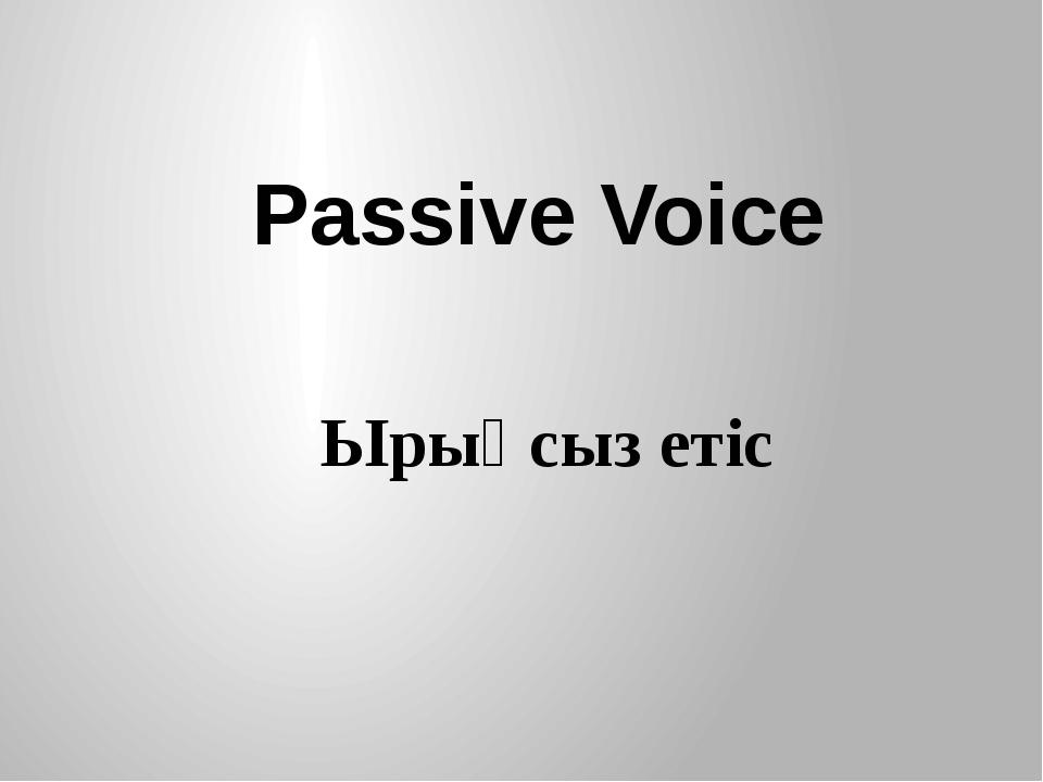 Passive Voice Ырықсыз етіс