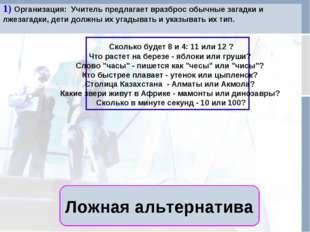 Ложная альтернатива 1) Организация: Учитель предлагает вразброс обычные зага