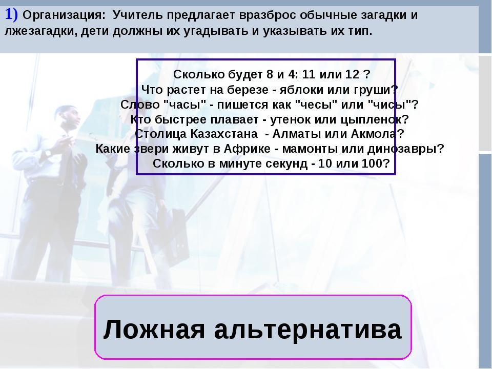 Ложная альтернатива 1) Организация: Учитель предлагает вразброс обычные зага...