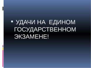 УДАЧИ НА ЕДИНОМ ГОСУДАРСТВЕННОМ ЭКЗАМЕНЕ!