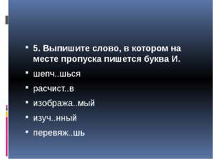 5. Выпишите слово, в котором на месте пропуска пишется буква И. шепч..шься р