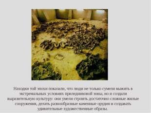 Находки той эпохи показали, что люди не только сумели выжить в экстремальных
