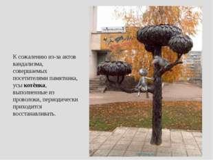 К сожалению из-за актов вандализма, совершаемых посетителями памятника, усык