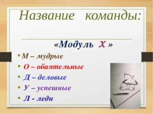 Название команды: «Модуль X » М – мудрые О – обаятельные Д – деловые У – успе