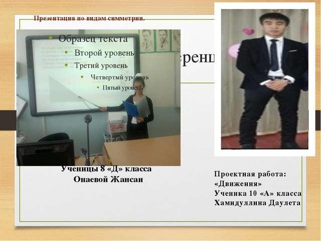 Мини-конференции Презентация по видам симметрии. Ученицы 8 «Д» класса Онаевой...