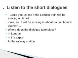 - Could you tell me if the London train will be arriving on time? - Yes, sir.