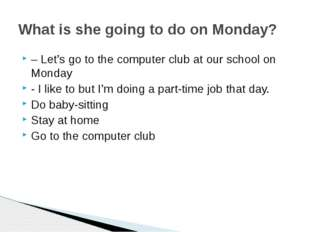 – Let's go to the computer club at our school on Monday - I like to but I'm d