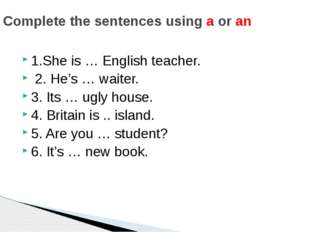 1.She is … English teacher. 2. He's … waiter. 3. Its … ugly house. 4. Britain