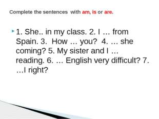 1. She.. in my class. 2. I … from Spain. 3. How … you? 4. … she coming? 5. My