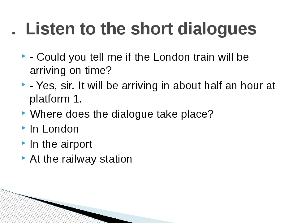 - Could you tell me if the London train will be arriving on time? - Yes, sir....