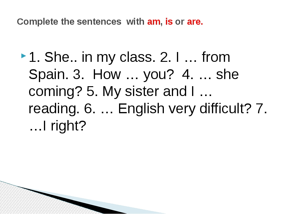1. She.. in my class. 2. I … from Spain. 3. How … you? 4. … she coming? 5. My...