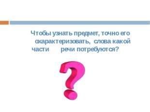 Чтобы узнать предмет, точно его охарактеризовать, слова какой части речи пот