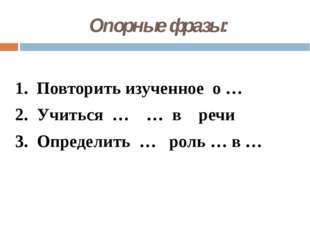 Опорные фразы: 1. Повторить изученное о … 2. Учиться … … в речи 3. Определить