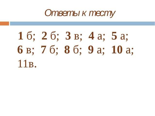 Ответы к тесту 1 б; 2 б; 3 в; 4 а; 5 а; 6 в; 7 б; 8 б; 9 а; 10 а; 11в.