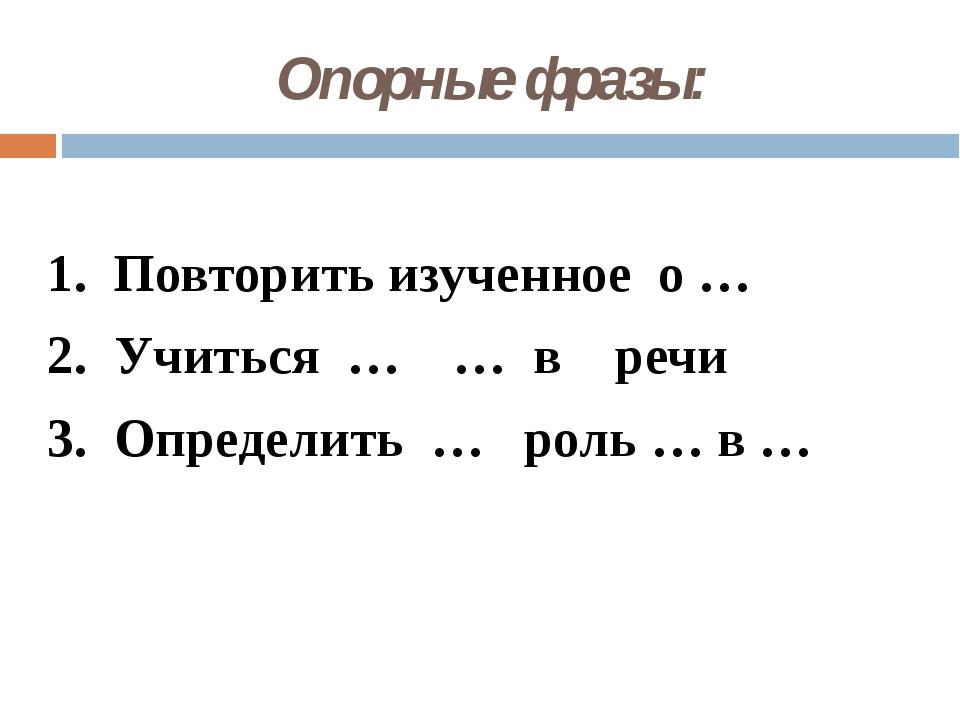 Опорные фразы: 1. Повторить изученное о … 2. Учиться … … в речи 3. Определить...