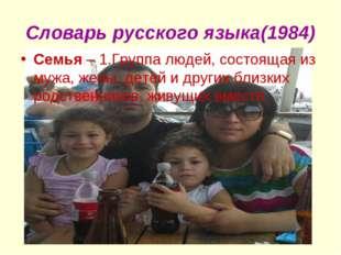 Словарь русского языка(1984) Семья – 1.Группа людей, состоящая из мужа, жены,